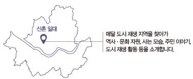 신촌 일대 : 매달 도시 재생 지역을 찾아가 역사·문화 자원, 사는 모습, 주민 이야기, 도시 재생 활동 등을 소개합니다.